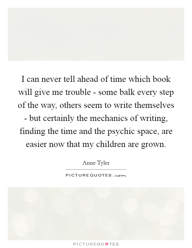 I can never tell ahead of time which book will give me trouble - some balk every step of the way, others seem to write themselves - but certainly the mechanics of writing, finding the time and the psychic space, are easier now that my children are grown Picture Quote #1