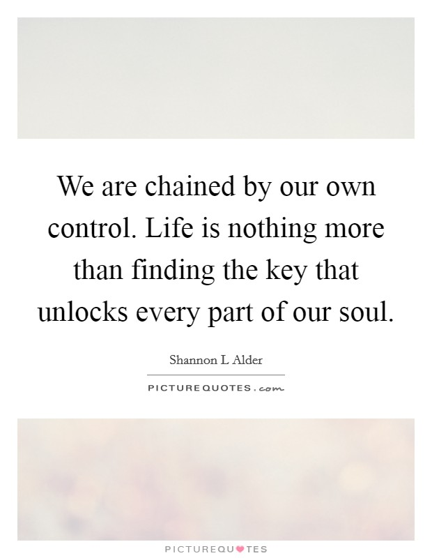 We are chained by our own control. Life is nothing more than finding the key that unlocks every part of our soul Picture Quote #1
