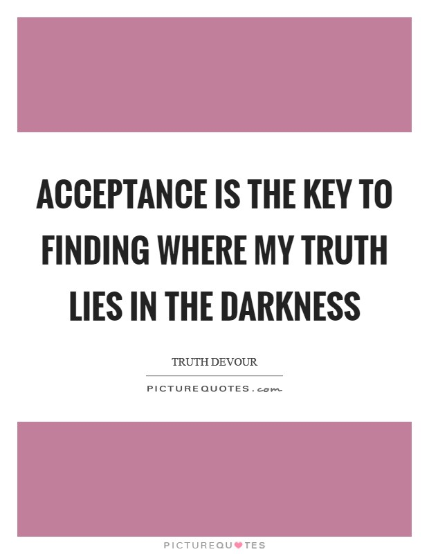 Acceptance is the key to finding where my truth lies in the darkness Picture Quote #1