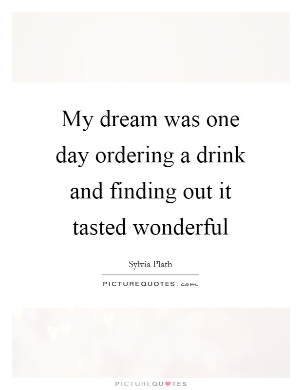 My dream was one day ordering a drink and finding out it tasted wonderful Picture Quote #1