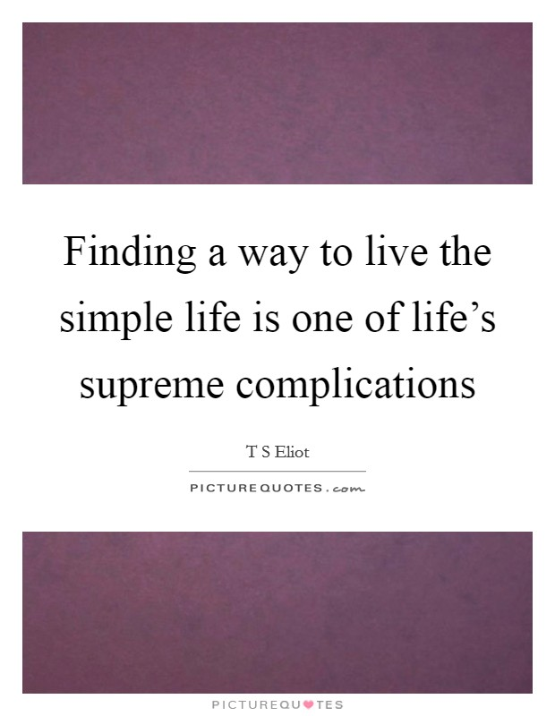 Finding a way to live the simple life is one of life's supreme complications Picture Quote #1