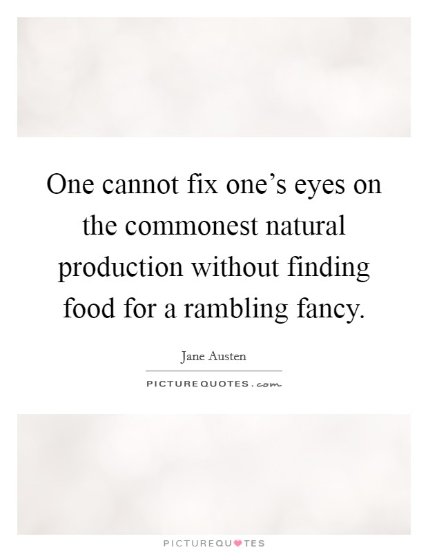 One cannot fix one's eyes on the commonest natural production without finding food for a rambling fancy Picture Quote #1