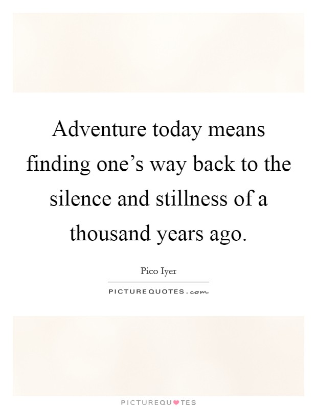 Adventure today means finding one's way back to the silence and stillness of a thousand years ago Picture Quote #1