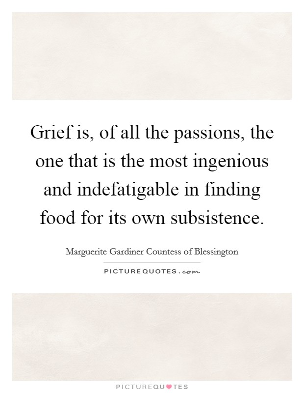 Grief is, of all the passions, the one that is the most ingenious and indefatigable in finding food for its own subsistence Picture Quote #1