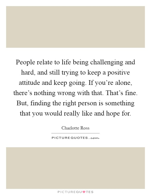 People relate to life being challenging and hard, and still trying to keep a positive attitude and keep going. If you're alone, there's nothing wrong with that. That's fine. But, finding the right person is something that you would really like and hope for Picture Quote #1
