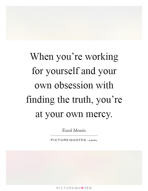 When you're working for yourself and your own obsession with finding the truth, you're at your own mercy Picture Quote #1