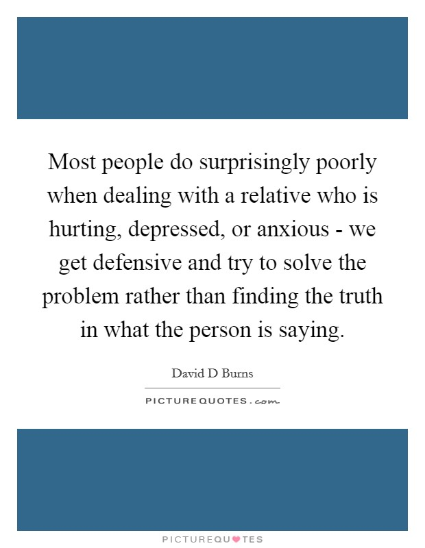 Most people do surprisingly poorly when dealing with a relative who is hurting, depressed, or anxious - we get defensive and try to solve the problem rather than finding the truth in what the person is saying Picture Quote #1