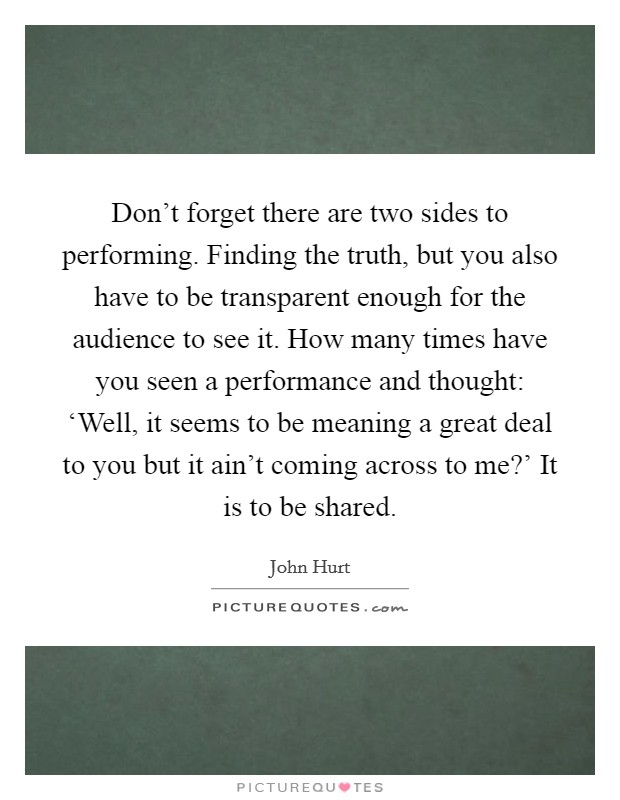 Don't forget there are two sides to performing. Finding the truth, but you also have to be transparent enough for the audience to see it. How many times have you seen a performance and thought: 'Well, it seems to be meaning a great deal to you but it ain't coming across to me?' It is to be shared Picture Quote #1