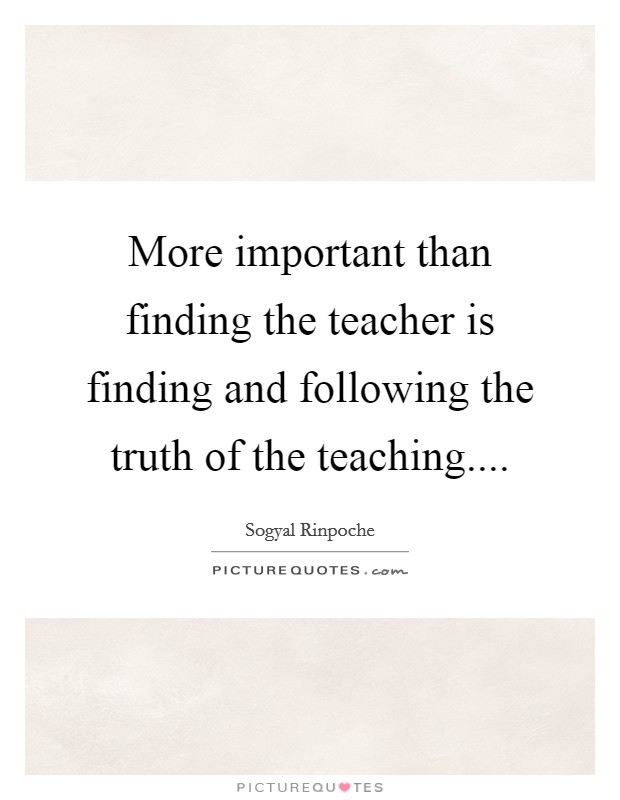 More important than finding the teacher is finding and following the truth of the teaching Picture Quote #1
