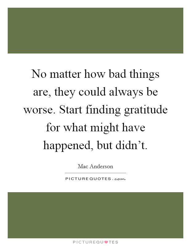 No matter how bad things are, they could always be worse. Start finding gratitude for what might have happened, but didn't Picture Quote #1