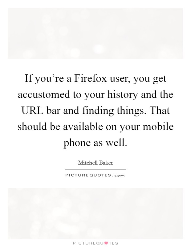 If you're a Firefox user, you get accustomed to your history and the URL bar and finding things. That should be available on your mobile phone as well Picture Quote #1