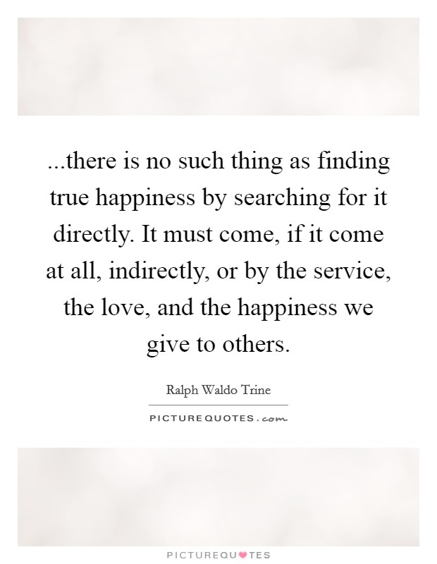 ...there is no such thing as finding true happiness by searching for it directly. It must come, if it come at all, indirectly, or by the service, the love, and the happiness we give to others Picture Quote #1
