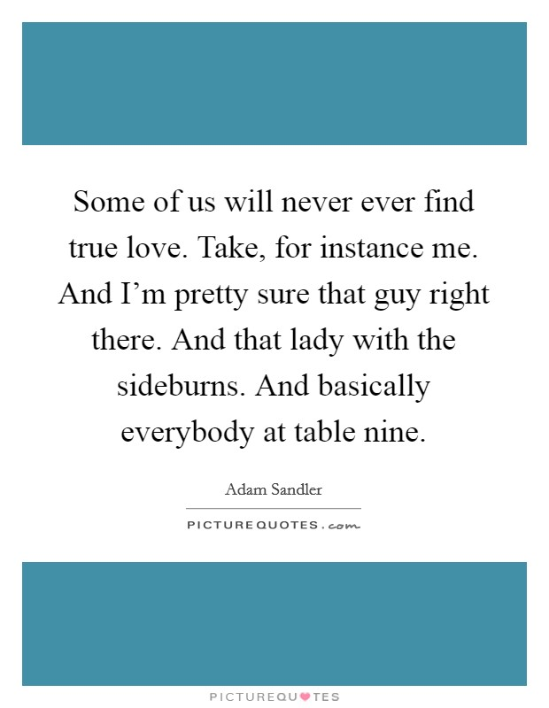 Some of us will never ever find true love. Take, for instance me. And I'm pretty sure that guy right there. And that lady with the sideburns. And basically everybody at table nine Picture Quote #1