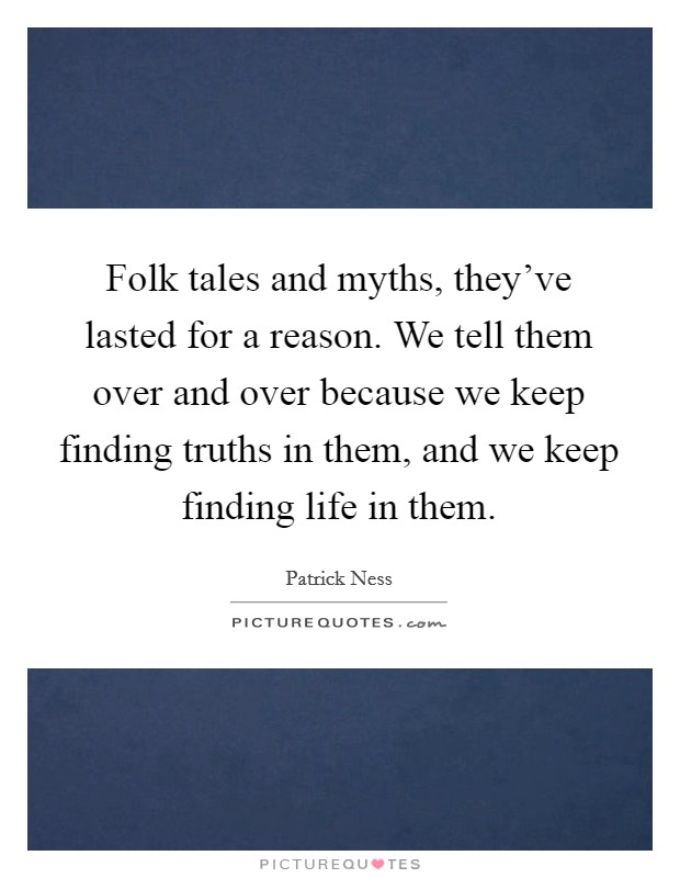Folk tales and myths, they've lasted for a reason. We tell them over and over because we keep finding truths in them, and we keep finding life in them Picture Quote #1