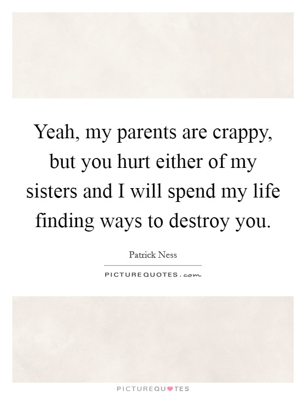 Yeah, my parents are crappy, but you hurt either of my sisters and I will spend my life finding ways to destroy you Picture Quote #1