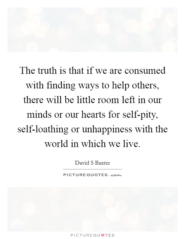 The truth is that if we are consumed with finding ways to help others, there will be little room left in our minds or our hearts for self-pity, self-loathing or unhappiness with the world in which we live Picture Quote #1