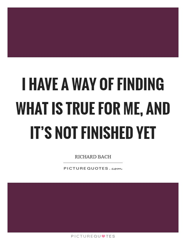 I have a way of finding what is true for me, and it's not finished yet Picture Quote #1