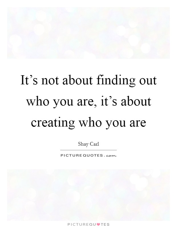 It's not about finding out who you are, it's about creating who you are Picture Quote #1
