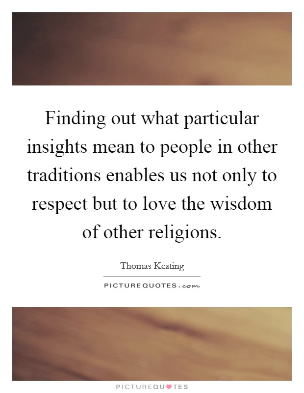 Finding out what particular insights mean to people in other traditions enables us not only to respect but to love the wisdom of other religions Picture Quote #1