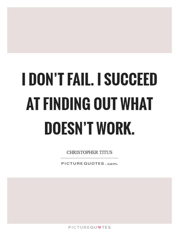 I don't fail. I succeed at finding out what doesn't work Picture Quote #1