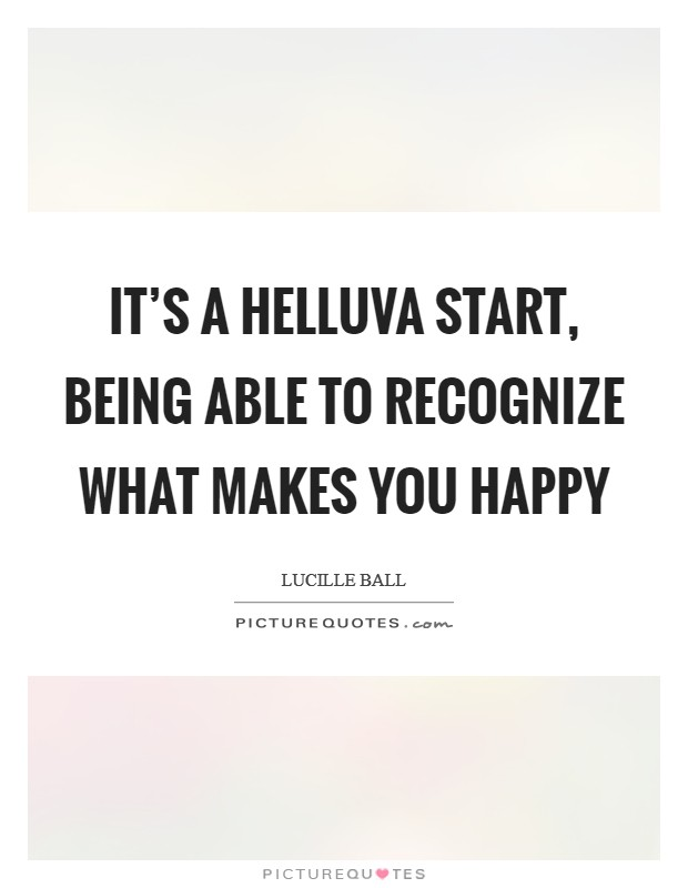 It's a helluva start, being able to recognize what makes you happy Picture Quote #1