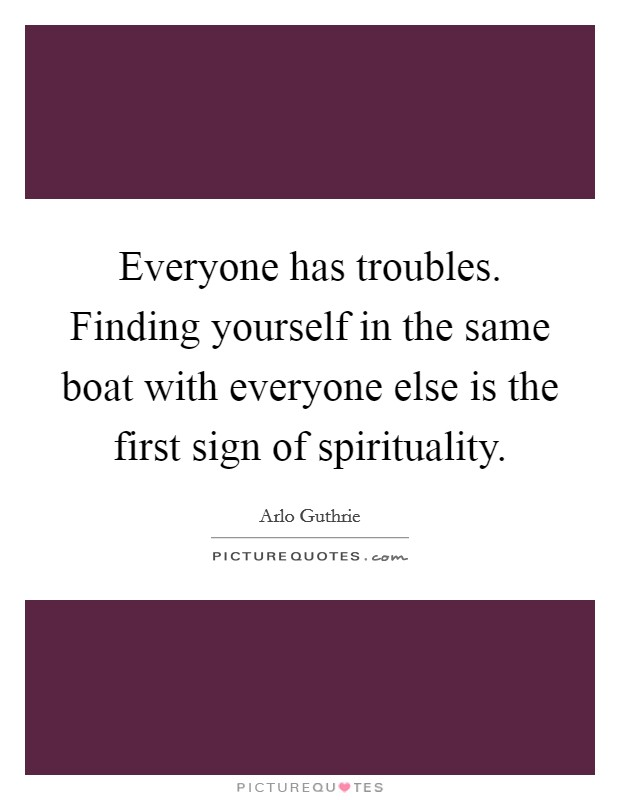 Everyone has troubles. Finding yourself in the same boat with everyone else is the first sign of spirituality. Picture Quote #1