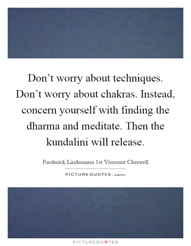 Don't worry about techniques. Don't worry about chakras. Instead, concern yourself with finding the dharma and meditate. Then the kundalini will release Picture Quote #1