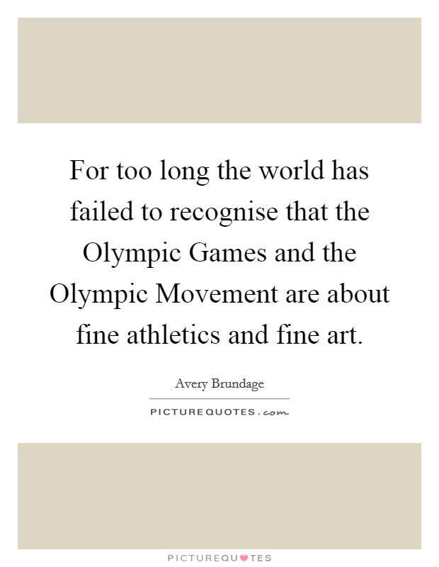 For too long the world has failed to recognise that the Olympic Games and the Olympic Movement are about fine athletics and fine art Picture Quote #1