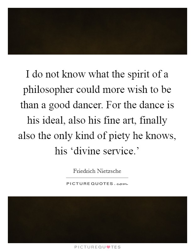 I do not know what the spirit of a philosopher could more wish to be than a good dancer. For the dance is his ideal, also his fine art, finally also the only kind of piety he knows, his 'divine service.' Picture Quote #1