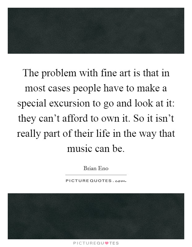 The problem with fine art is that in most cases people have to make a special excursion to go and look at it: they can't afford to own it. So it isn't really part of their life in the way that music can be Picture Quote #1