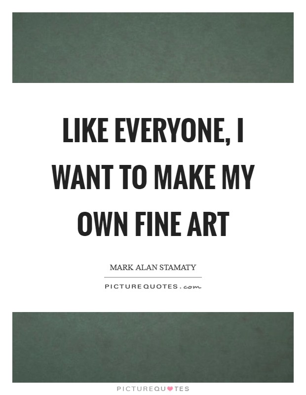 Like everyone, I want to make my own fine art Picture Quote #1