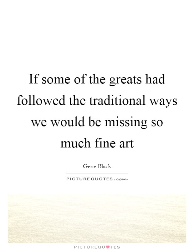 If some of the greats had followed the traditional ways we would be missing so much fine art Picture Quote #1