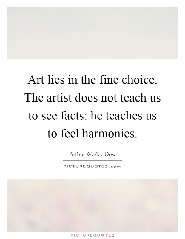 Art lies in the fine choice. The artist does not teach us to see facts: he teaches us to feel harmonies Picture Quote #1