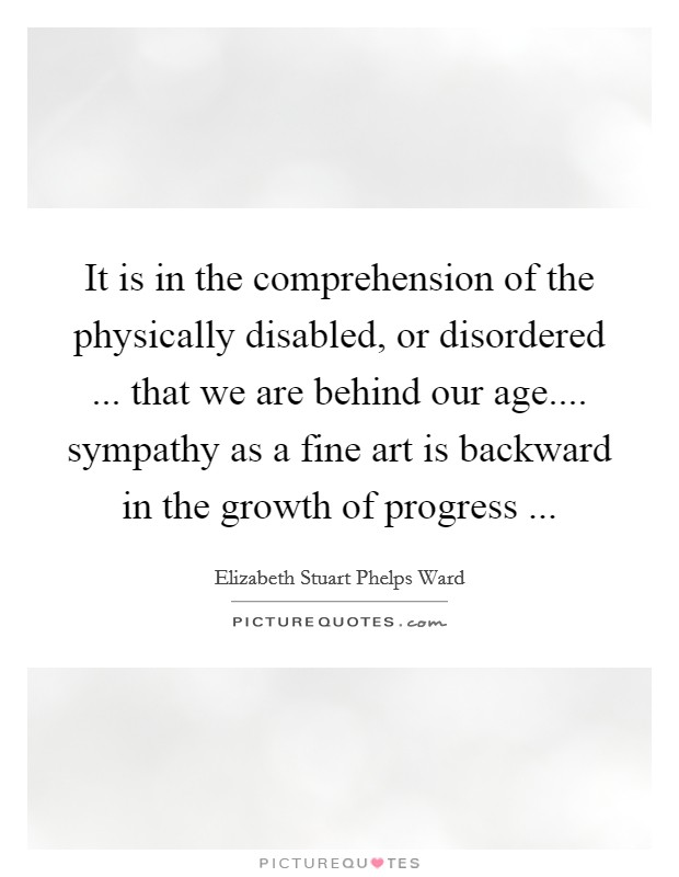 It is in the comprehension of the physically disabled, or disordered ... that we are behind our age.... sympathy as a fine art is backward in the growth of progress ... Picture Quote #1