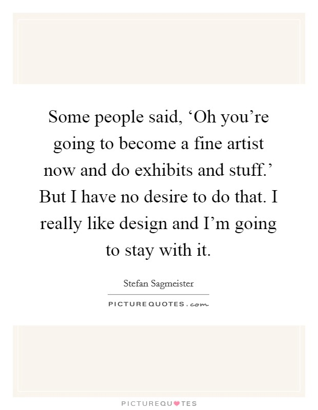 Some people said, 'Oh you're going to become a fine artist now and do exhibits and stuff.' But I have no desire to do that. I really like design and I'm going to stay with it Picture Quote #1