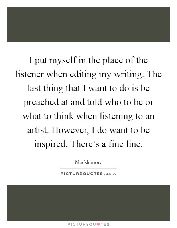 I put myself in the place of the listener when editing my writing. The last thing that I want to do is be preached at and told who to be or what to think when listening to an artist. However, I do want to be inspired. There's a fine line Picture Quote #1
