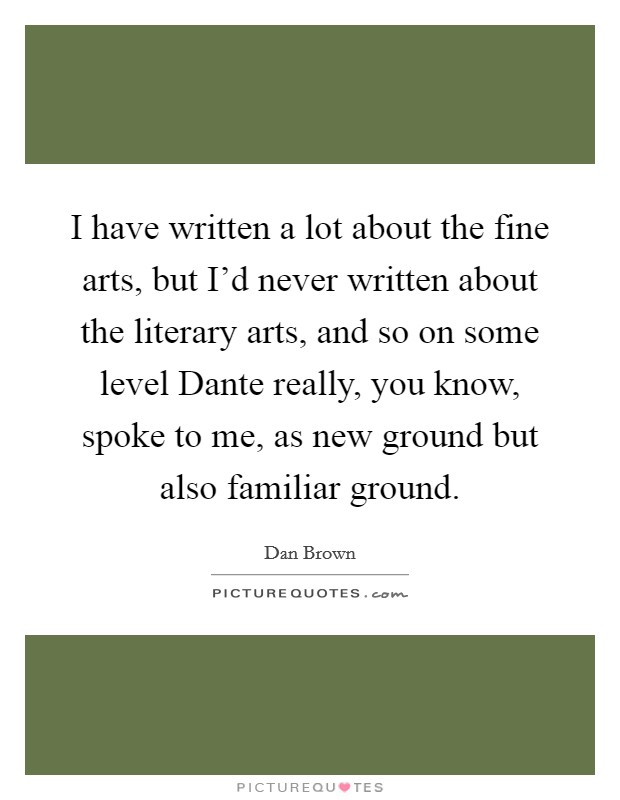 I have written a lot about the fine arts, but I'd never written about the literary arts, and so on some level Dante really, you know, spoke to me, as new ground but also familiar ground Picture Quote #1