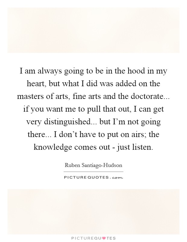 I am always going to be in the hood in my heart, but what I did was added on the masters of arts, fine arts and the doctorate... if you want me to pull that out, I can get very distinguished... but I'm not going there... I don't have to put on airs; the knowledge comes out - just listen Picture Quote #1