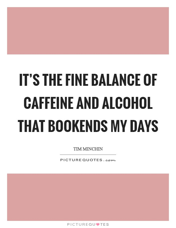 It's the fine balance of caffeine and alcohol that bookends my days Picture Quote #1
