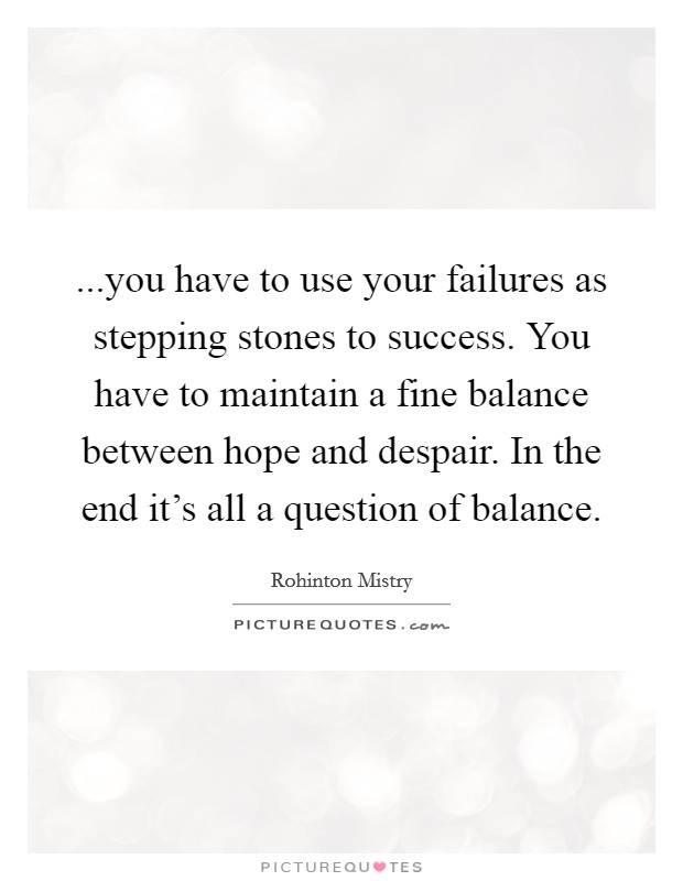 ...you have to use your failures as stepping stones to success. You have to maintain a fine balance between hope and despair. In the end it's all a question of balance Picture Quote #1