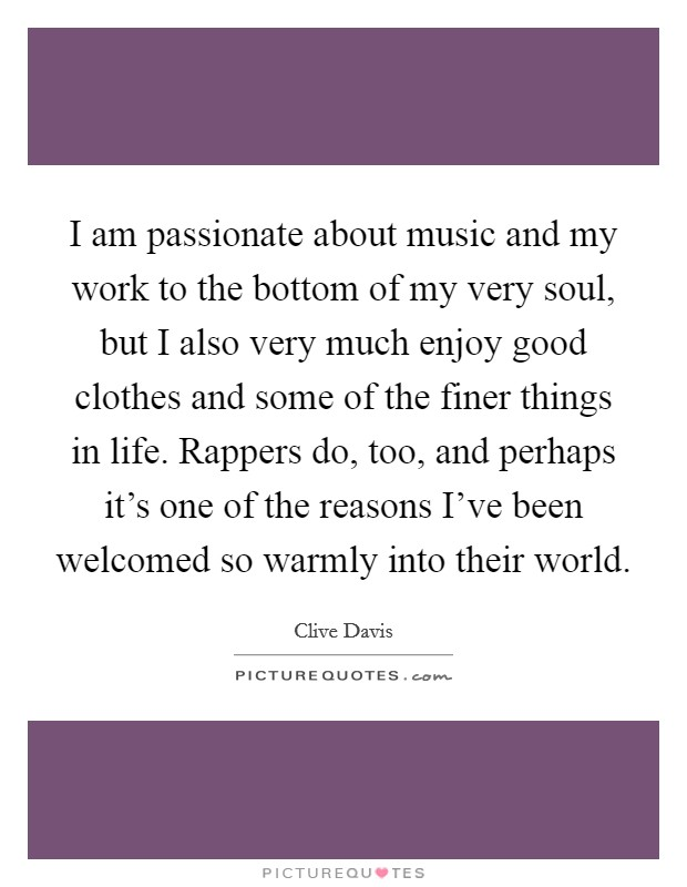 I am passionate about music and my work to the bottom of my very soul, but I also very much enjoy good clothes and some of the finer things in life. Rappers do, too, and perhaps it's one of the reasons I've been welcomed so warmly into their world Picture Quote #1