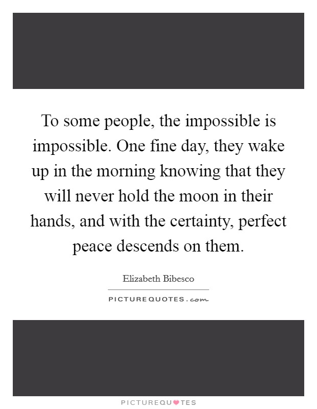 To some people, the impossible is impossible. One fine day, they wake up in the morning knowing that they will never hold the moon in their hands, and with the certainty, perfect peace descends on them Picture Quote #1