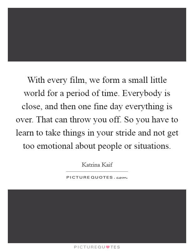 With every film, we form a small little world for a period of time. Everybody is close, and then one fine day everything is over. That can throw you off. So you have to learn to take things in your stride and not get too emotional about people or situations Picture Quote #1