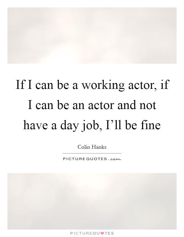 If I can be a working actor, if I can be an actor and not have a day job, I'll be fine Picture Quote #1