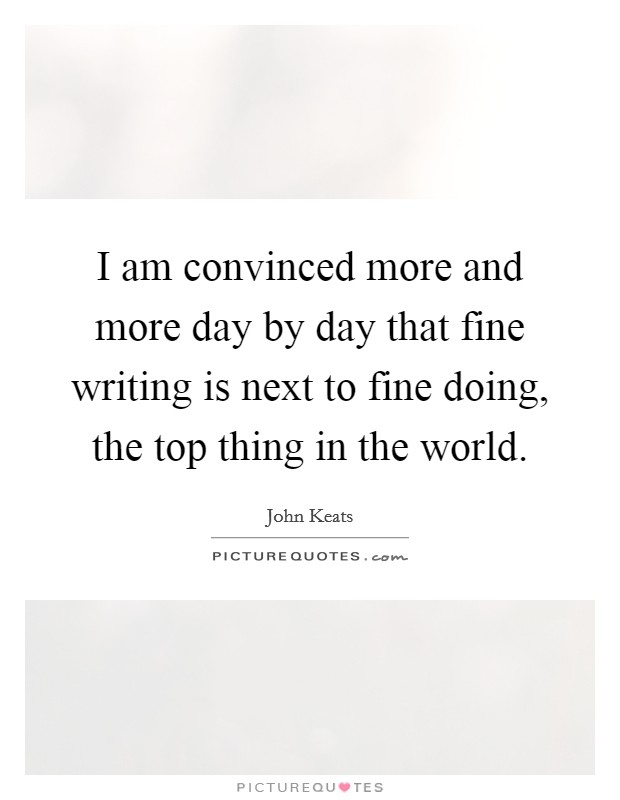 I am convinced more and more day by day that fine writing is next to fine doing, the top thing in the world Picture Quote #1