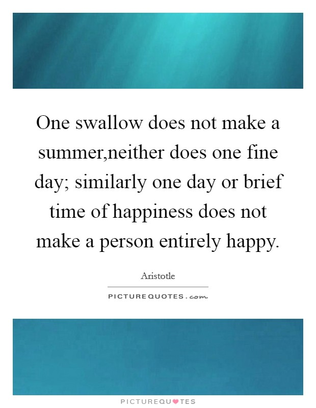 One swallow does not make a summer,neither does one fine day; similarly one day or brief time of happiness does not make a person entirely happy Picture Quote #1