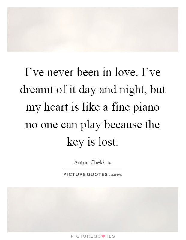 I've never been in love. I've dreamt of it day and night, but my heart is like a fine piano no one can play because the key is lost Picture Quote #1
