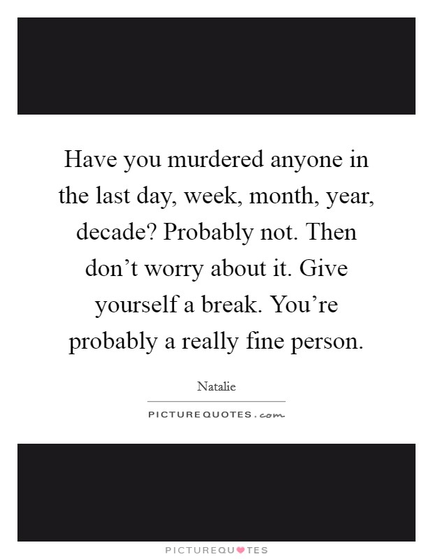 Have you murdered anyone in the last day, week, month, year, decade? Probably not. Then don't worry about it. Give yourself a break. You're probably a really fine person Picture Quote #1