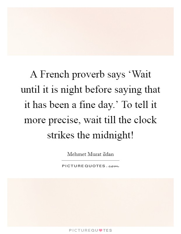 A French proverb says 'Wait until it is night before saying that it has been a fine day.' To tell it more precise, wait till the clock strikes the midnight! Picture Quote #1