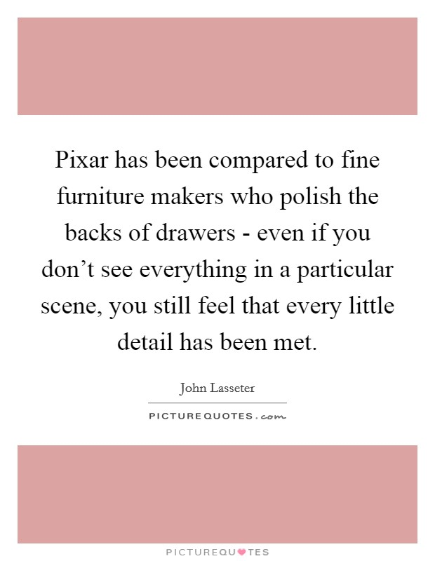 Pixar has been compared to fine furniture makers who polish the backs of drawers - even if you don't see everything in a particular scene, you still feel that every little detail has been met. Picture Quote #1